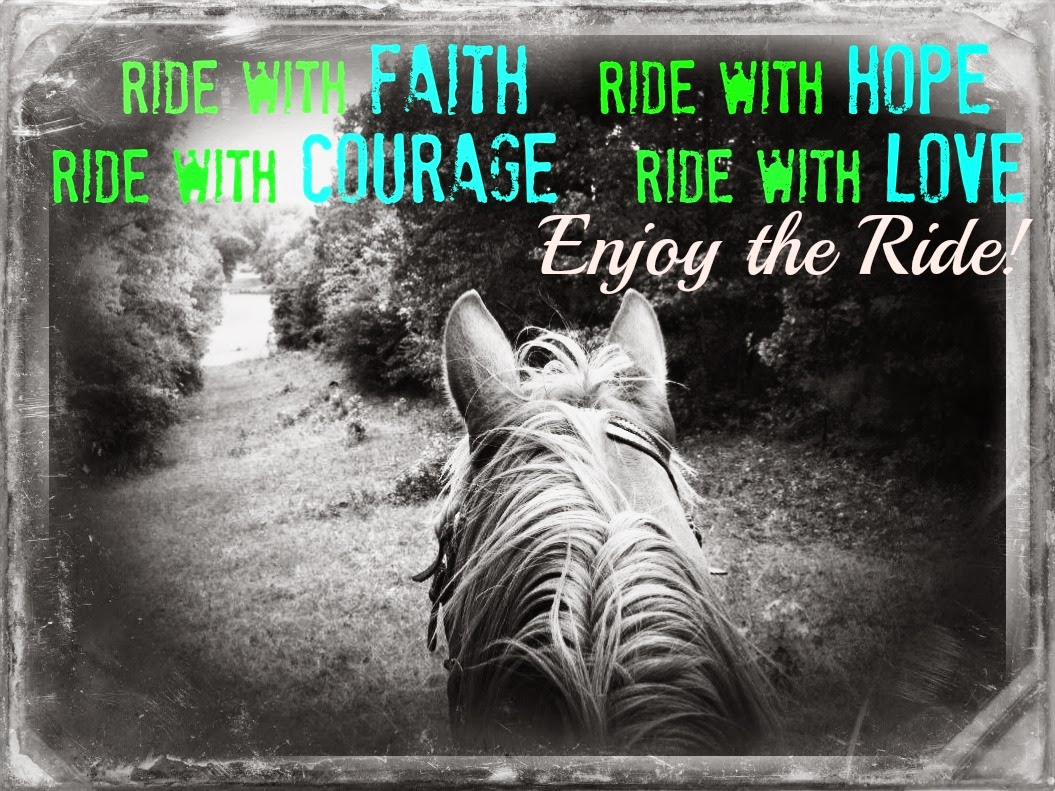 Ride With Faith...Ride With Hope...Ride With Courage...Ride With Love & Enjoy the Ride!