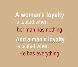 A woman's loyalty is tested when her man has nothing, And a man's loyalty is tested when He has everything