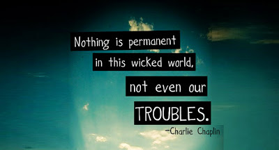 Nothing is permanent in this wicked world, not even our troubles. - Charles Chaplin