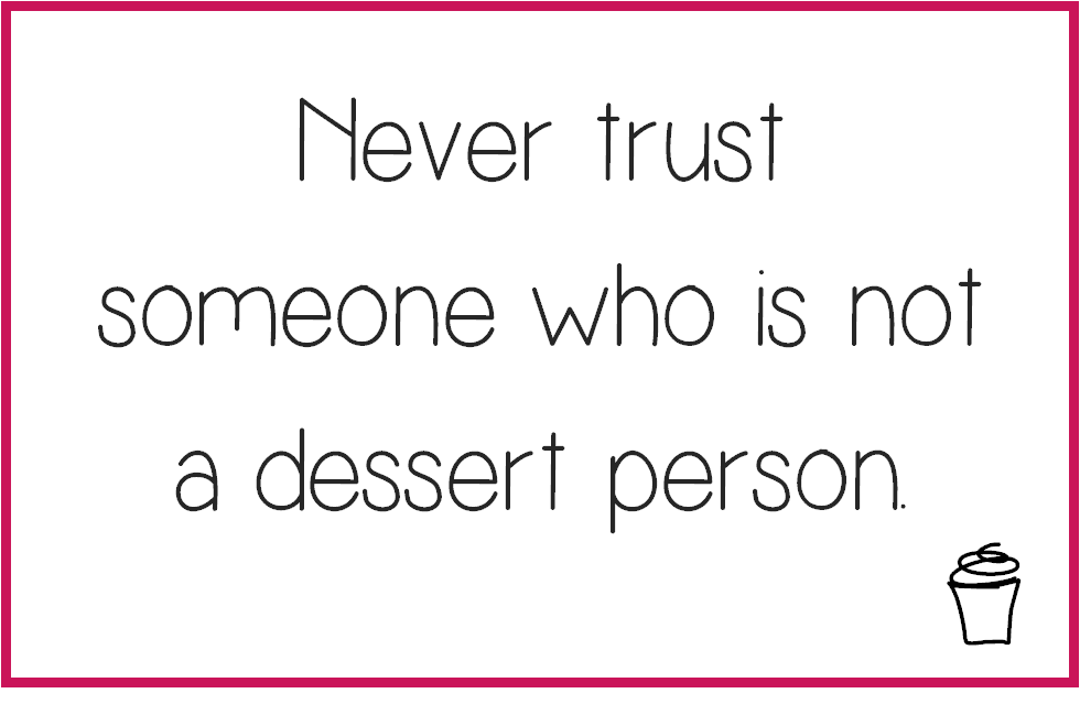 Never trust someone who is not a dessert person.
