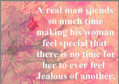 A real man spends so much time making his woman feel special that there is no time for her to ever feel jealous of another.