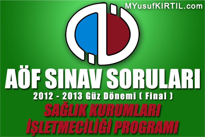 Açıköğretim Fakültesi ( AÖF ) Sağlık Kurumları İşletmeciliği Bölümü / Programı 2012 - 2013 Güz Dönemi Dönem Sonu Sınavı ( Final ) Soruları İndir