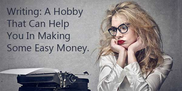 Writing: A Hobby That Can Help You In Making Some Easy Money.