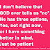 "I don't believe that GOD ever tells us ""no"". He has three options, Yes, not right now, or I have something better in mind, Just be patient"