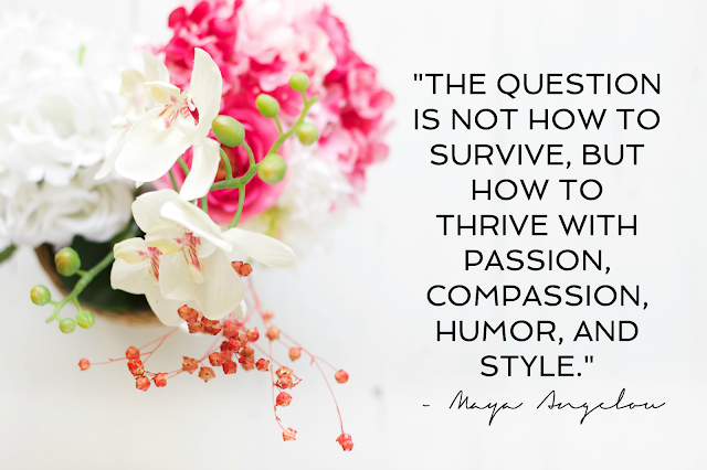 """The question is not how to survive, but how to thrive with passion, compassion, humor, and style."" - Maya Angelou"