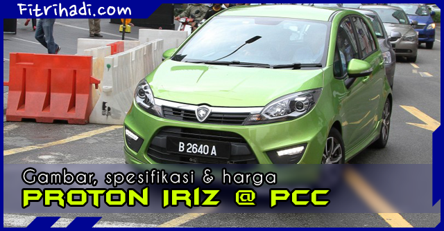 (Gambar | Spesifikasi | Harga) Proton Iriz Atau PCC