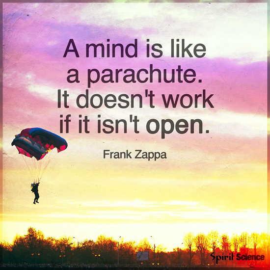 A mind is like a parachute. It doesn't work if it isn't open.