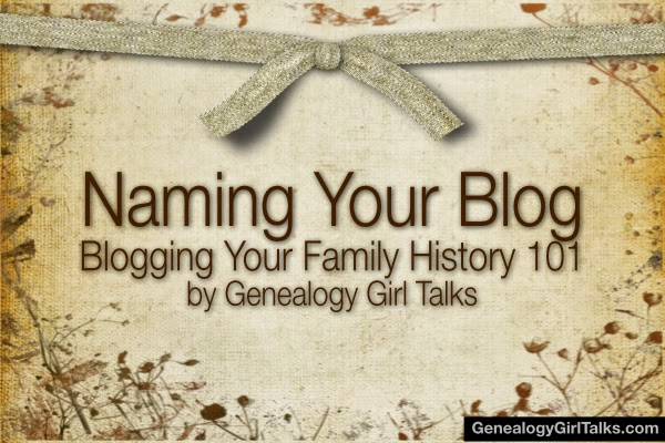 Naming Your Blog - Blogging Your Family History 101 at GenealogyGirlTalks.com