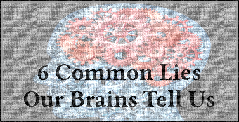 6 Common Lies Our Brains Tell Us