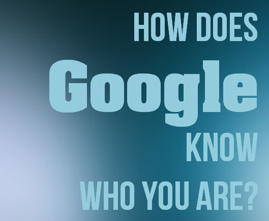 How does Google know who you are and what your interests are?