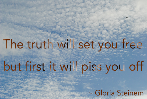 The truth will set you free but first it will piss you off by gloria steinem