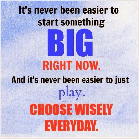 do something big or play - choose wisely everyday