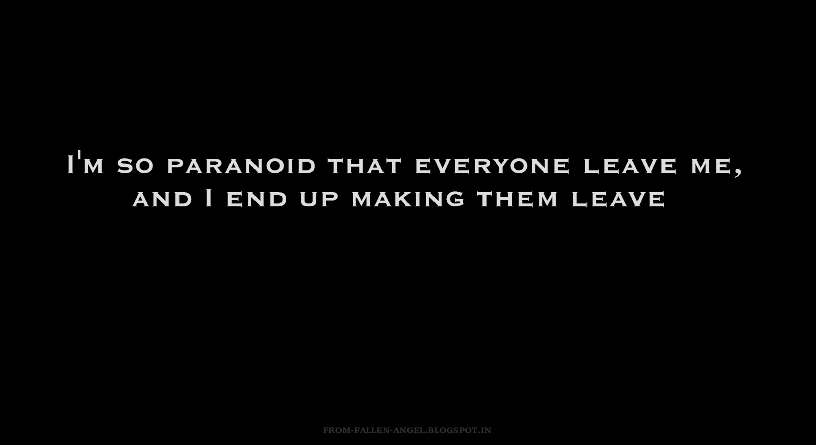 I'm so paranoid that everyone leave me, and I end up making them leave