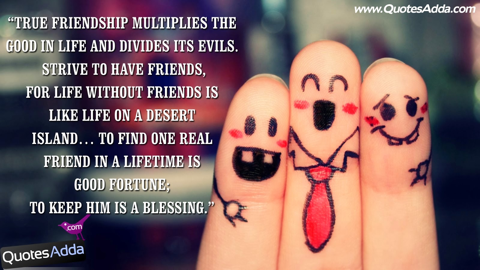 True Friendship Multiplies The Good In Life And Divides Its Evils. Strive  To Have Friends, For Life Without Friends Is Like A Life On A Desert Island.