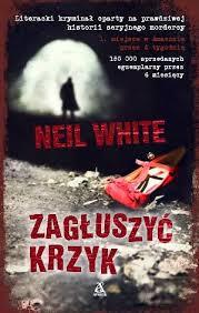 """Neil White - """"Zagłuszyć krzyk"""""""