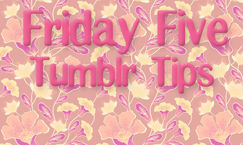 Friday Five: 5 Tumblr Tips