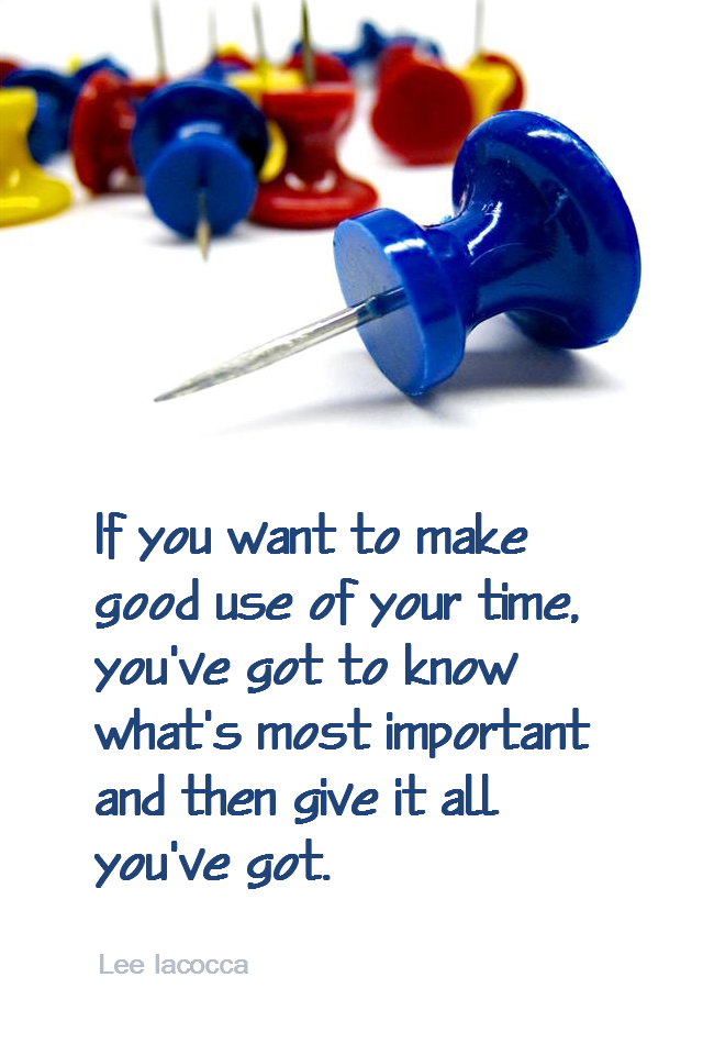 visual quote - image quotation for PRIORITIES & GOALS - If you want to make good use of your time, you've got to know what's most important and then give it all you've got. - Lee Iacocca