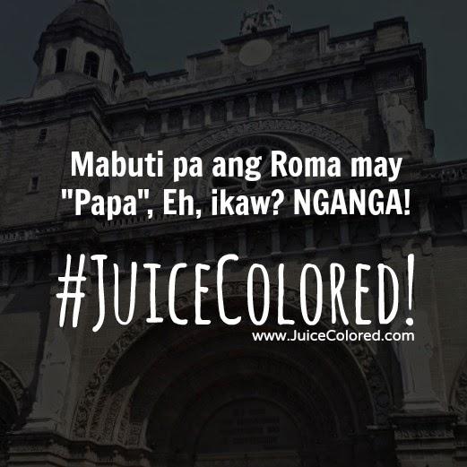 Mabuti pa ang Roma may Papa, Eh, ikaw? NGANGA! #JuiceColored!