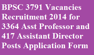 BPSC 3791 Vacancies Recruitment 2014 for 3364 Asst Professor and 417 Assistant Director Posts Application Form