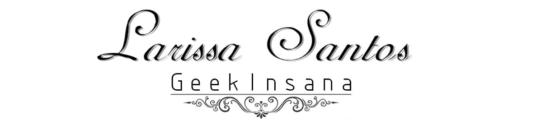 GEEK INSANA | POR LARISSA SANTOS