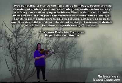 """1. Hoy conquisté al mundo 1. Reflexiones, frases y pensamientos musicales por la  Profesora Marta Iris Rodríguez Nº 1-10 """"Hoy conquisté al mundo con las alas de la música, destilé aromas de notas, silencios y pausas, repartí alegrías, sentimientos puros y sueños y me sentí muy agradecida de Dios, de darme el don más hermoso con el que puedo llegar a la inmensidad del cielo, el don de tocar y cantar para tí, solo eso puedo darte, un poco de lo que Dios depositó en mí: mi talento, mi canto y mi música, disfrútala al máximo, la quiero compartir contigo"""""""