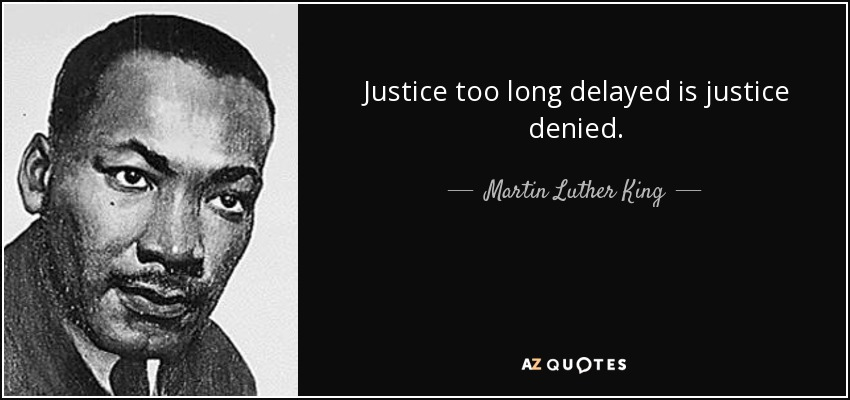 meaning of justice too long delayed is justice denied Justice delayed is justice denied is a legal maxim meaning that if legal redress is available for a party that has suffered some injury, but is not forthcoming in a timely fashion, it is effectively the same as having no redress at all.