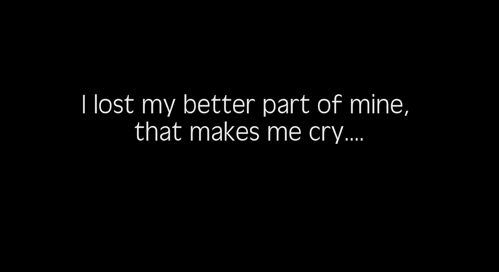 I lost my better part of mine, that makes me cry.