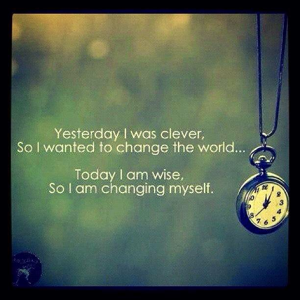 """Yesterday I was clever, so I wanted to change the world. Today I am wise, so I am changing myself."" ― Rumi"