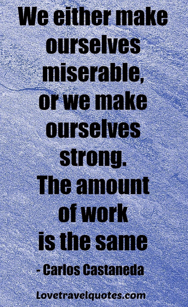 We either make ourselves miserable, or we make ourselves strong. The amount of work is the same