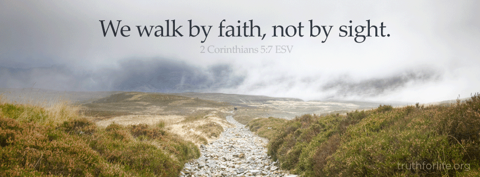 We walk by faith, not by sight.