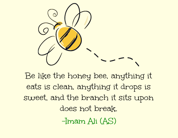 Be like the honey bee, anything it eats it eats is clean, anything it drops is sweet, and the branch it sits upon does not break.