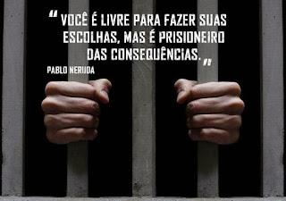 Você é livre livre para fazer suas escolha,Mas é prisioneiro das consequências.Tudo Nosso