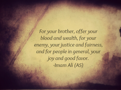 For your brother, offer your blood and wealth, for your enemy, your justice and fairness, and for people in general, your joy and good favor.