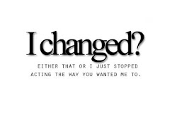 ¿He cambiado? O eso, o simplemente dejé de actuar de la manera que tú querías.