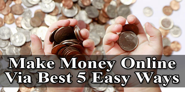 Make Money Online Via Best 5 Easy Ways