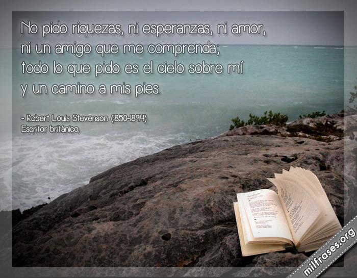 No pido riquezas, ni esperanzas, ni amor, ni un amigo que me comprenda; todo lo que pido es el cielo sobre mí y un camino a mis pies. Robert Louis Stevenson frases (1850-1894) Escritor británico.