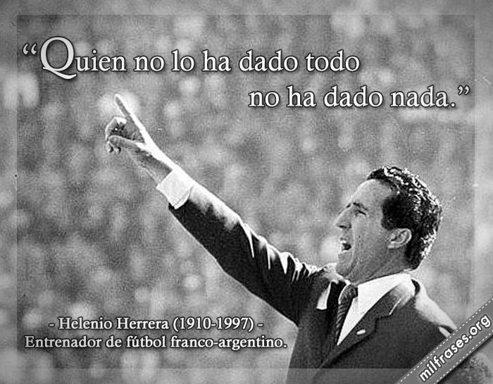 Quien no lo ha dado todo no ha dado nada. frases de Helenio Herrera (1910-1997) Entrenador de fútbol franco-argentino.