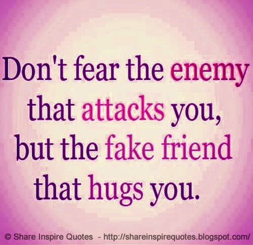 don 39 t fear the enemy who attacks you but the fake friend