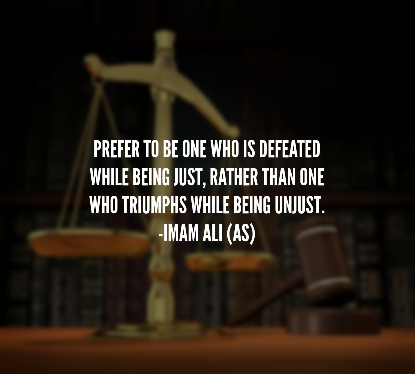 PREFER TO BE ONE WHO IS DEFEATED WHILE BEING JUST, RATHER THAN ONE WHO TRIUMPHS WHILE BEING UNJUST.