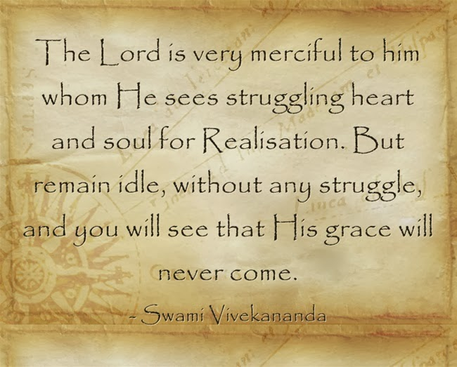 The Lord is very merciful to him whom He sees struggling heart and soul for Realisation. But remain idle, without any struggle, and you will see that His grace will never come.