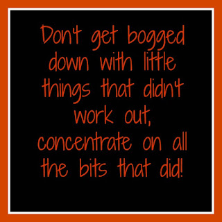 Don't get bogged down with little things that didn't work out, concentrate on all the bits that did!