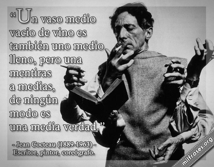 Un vaso medio vacío de vino es también uno medio lleno, pero una mentiras a medias, de ningún modo es una media verdad. frases de Jean Cocteau (1889-1963) Escritor, pintor, coreógrafo.