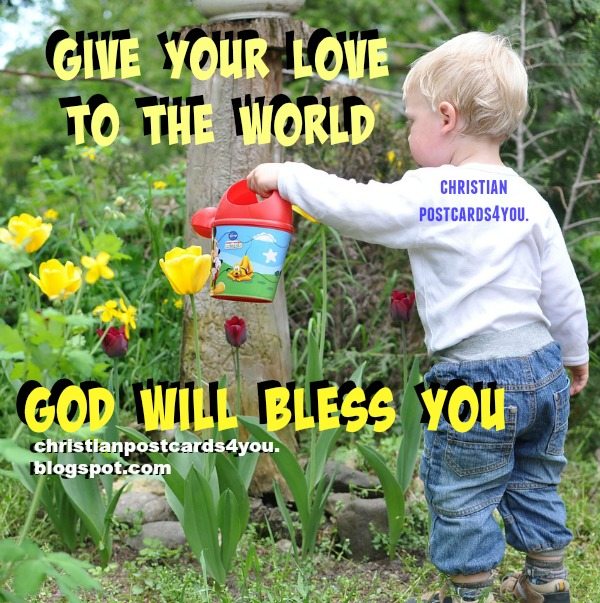 Phrases of love, give your love to the world, free christian cards and quotes, by Mery Bracho. Free images for facebook friends.