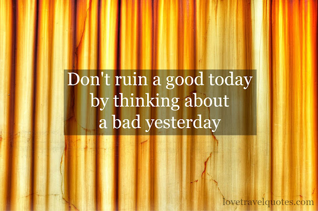 dont ruin a good today by thinking about a bad yesterday