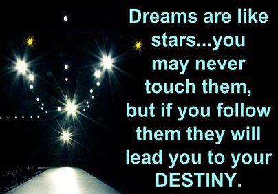 Dreams are like stars... you may never touch them, but if you follow them they will lead you to your destiny.