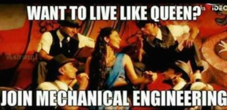 Want To Live Like Queen, Join Mechanical Engineering.