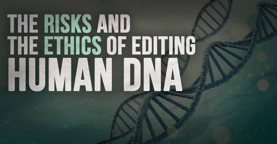 The Risks And The Ethics Of Editing Human DNA