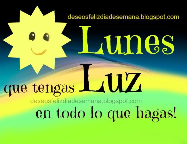 Feliz Lunes lleno de Luz. Buenos deseos para este día lunes, palabras lindas para mis amigos para muro, estado facebook. Postales, imágenes, tarjetas para etiquetar.