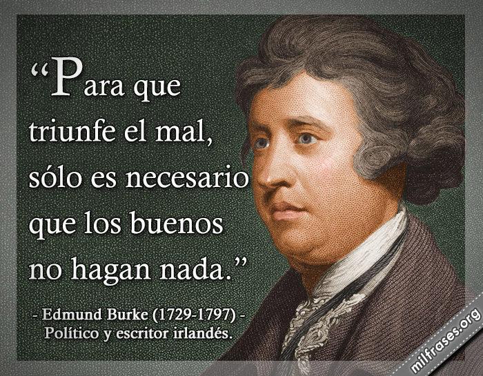 Para que triunfe el mal, sólo es necesario que los buenos no hagan nada. Edmund Burke (1729-1797) Político y escritor irlandés.