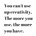 You can't use up creativity.The more you use, the more you have